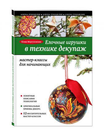 Юлия Моргуновская - Елочные игрушки в технике декупаж: мастер-классы для начинающих обложка книги