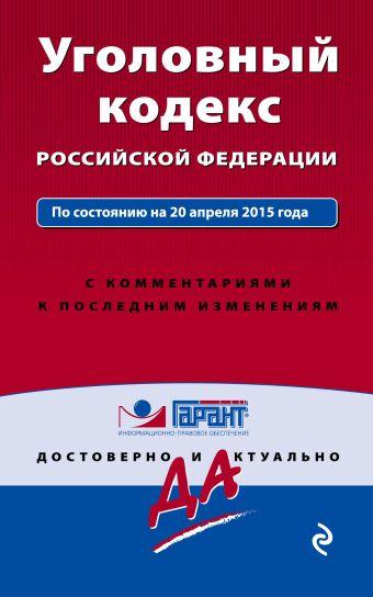 Уголовный кодекс РФ. По состоянию на 20 апреля 2015 года. С комментариями к последним изменениям