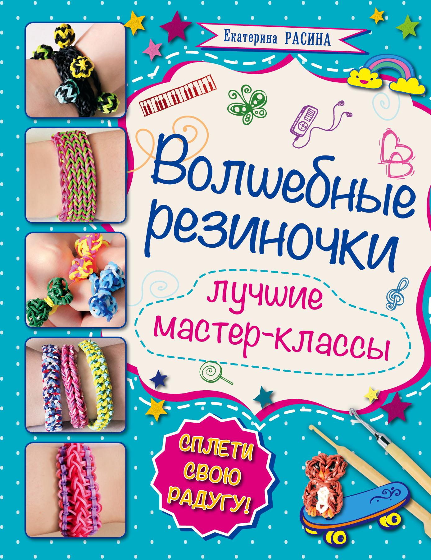 Расина Е.Г. Волшебные резиночки самые популярные браслеты из резиночек