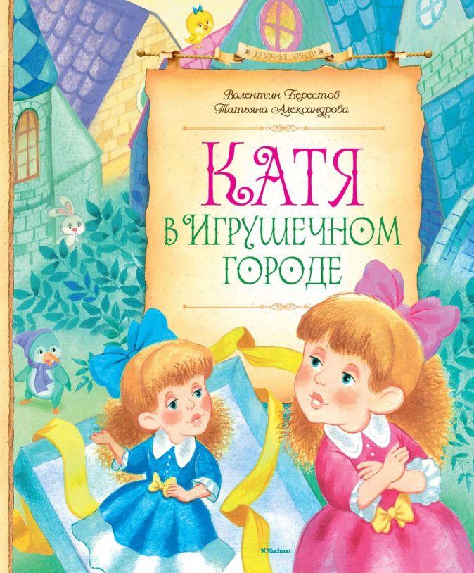Берестов В., Александрова Т. - Катя в игрушечном городе Сказочные повести обложка книги