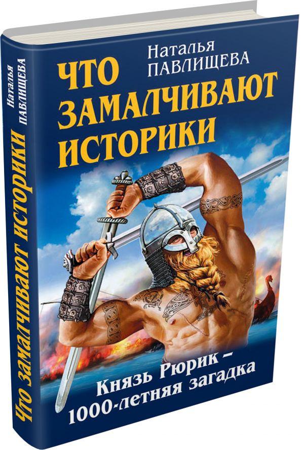 Что замалчивают историки. Князь Рюрик – 1000-летняя загадка Павлищева Н.П.