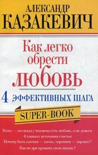 Казакевич А. - Как легко обрести любовь 4 эффективных шага обложка книги