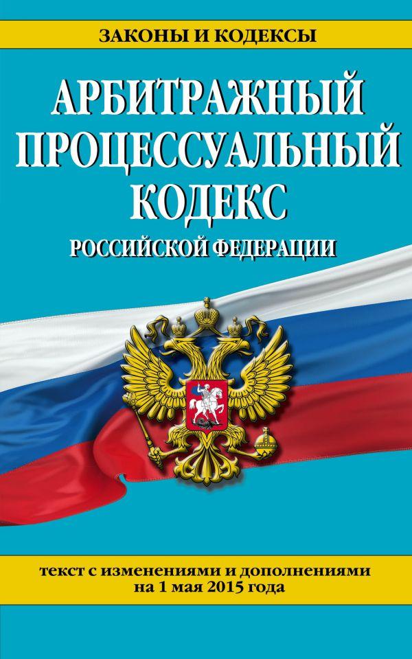 Арбитражный процессуальный кодекс Российской Федерации : текст с изм. и доп. на 1 мая 2015 г.