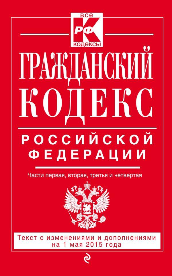 Гражданский кодекс Российской Федерации. Части первая, вторая, третья и четвертая : текст с изм. и доп. на 1 мая 2015 г.