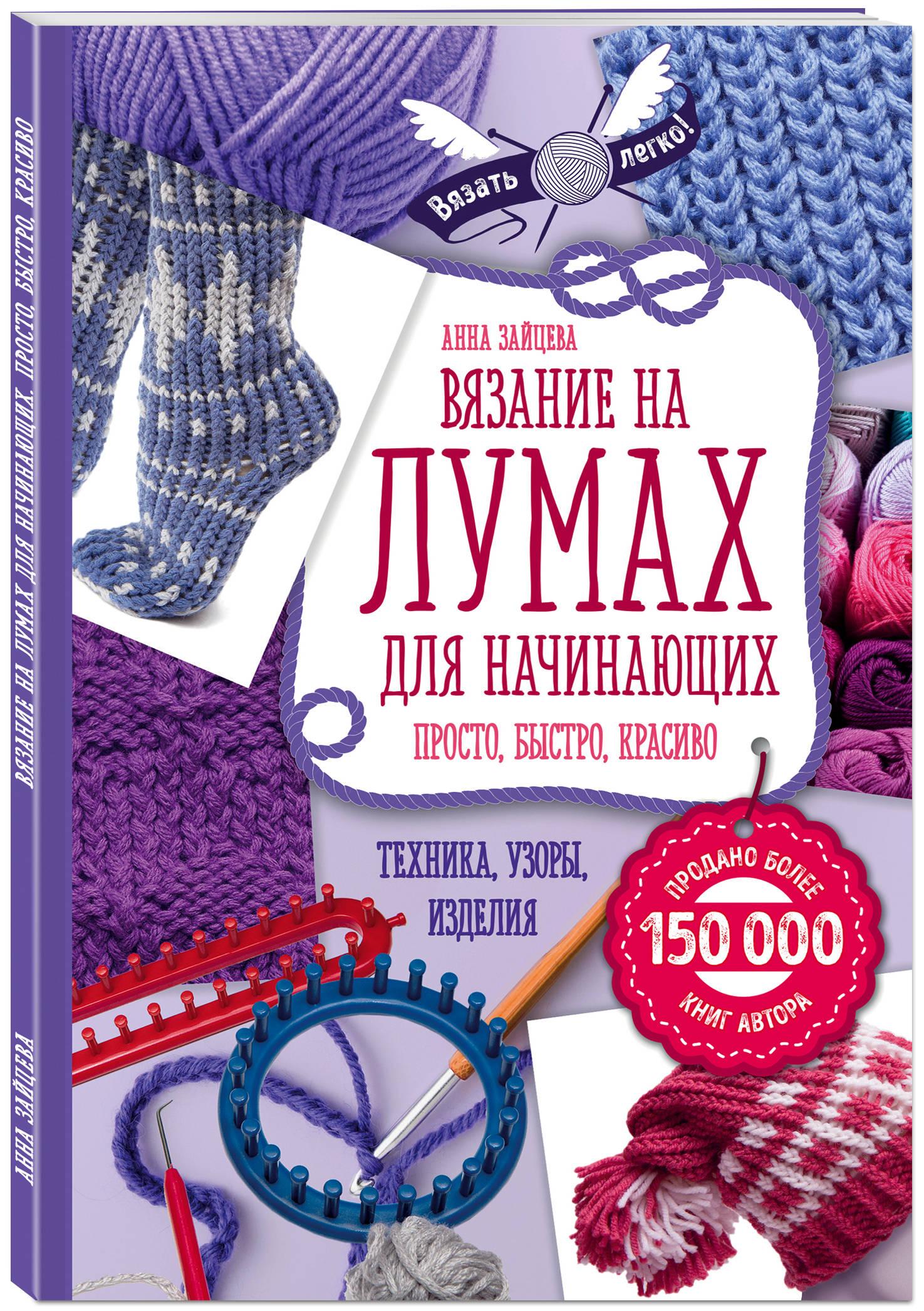 Анна Зайцева Вязание на лумах для начинающих. Просто, быстро, красиво. Техника, узоры, изделия