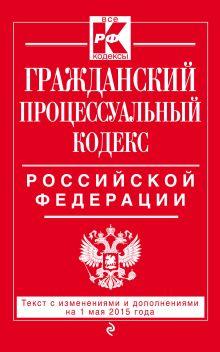 Гражданский процессуальный кодекс Российской Федерации : текст с изм. и доп. на 1 мая 2015 г.