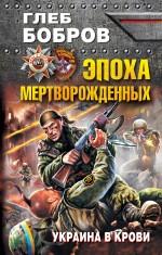 Глеб Бобров - Эпоха мертворожденных. Украина в крови обложка книги