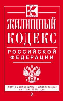 Жилищный кодекс Российской Федерации : текст с изм. и доп. на 1 мая 2015 г.