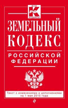 Земельный кодекс Российской Федерации : текст с изм. и доп. на 1 мая 2015 г.