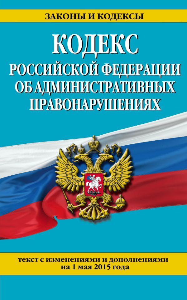 Кодекс Российской Федерации об административных правонарушениях : текст с изм. и доп. на 1 мая 2015 г.