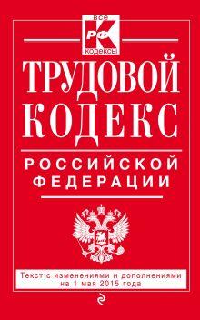 Трудовой кодекс Российской Федерации: текст с изм. и доп. на 1 мая 2015 г.