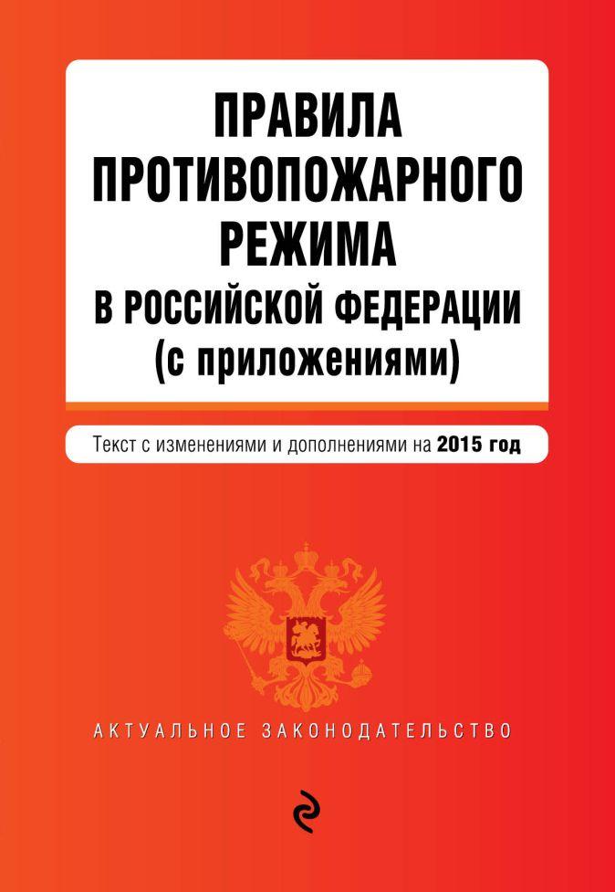Правила противопожарного режима в Российской Федерации (с приложениями): текст с изм. и доп. на 2015 г.