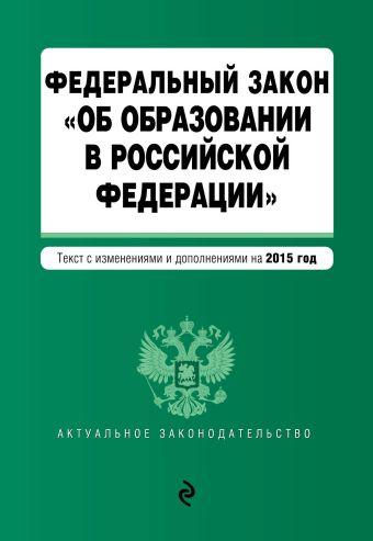 """Федеральный закон """"Об образовании в Российской Федерации"""". Текст с изменениями и дополнениями на 2015 г."""