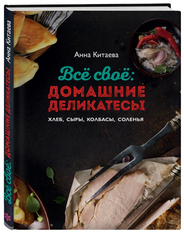 Китаева Анна Всё своё: домашние деликатесы. Хлеб, сыры, колбасы, соленья