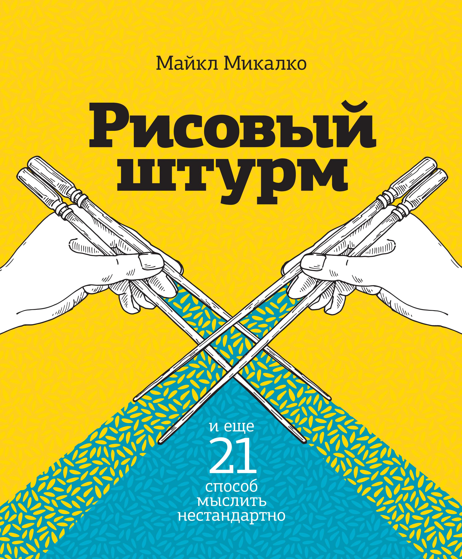 Микалко М. Рисовый штурм и еще 21 способ мыслить нестандартно я изобретатель 60 творческих заданий чтобы научиться нестандартно мыслить