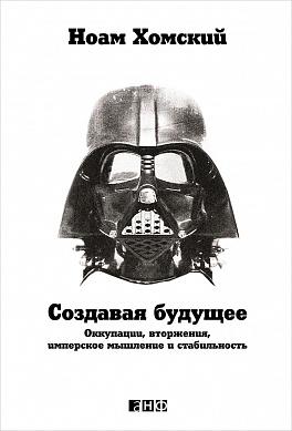 Хомский Н. - Создавая будущее: Оккупации, вторжения, имперское мышление и стабильность обложка книги
