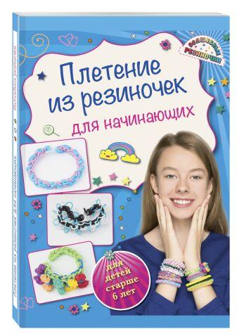 Ксения Березнякова - Плетение из резиночек для начинающих (для детей старше 6 лет) обложка книги