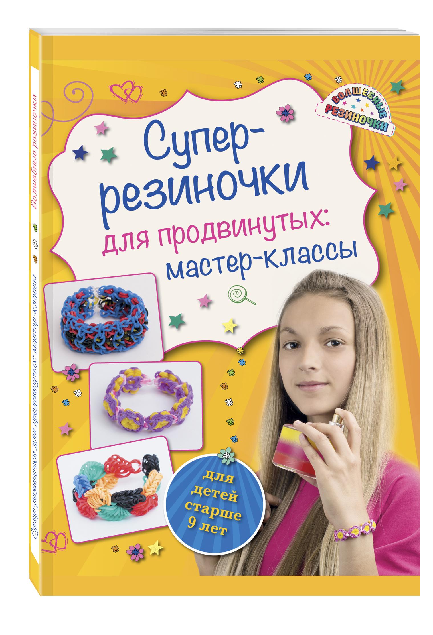 Елисеева А.В. Супер резиночки для продвинутых: мастер-классы (для детей старше 9 лет) компании которые дают тебе товар совершенно бесплатно