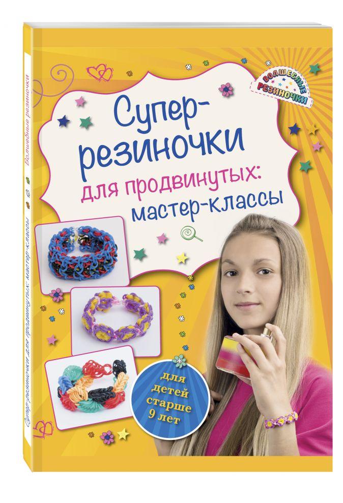 Антонина Елисеева - Супер резиночки для продвинутых: мастер-классы (для детей старше 9 лет) обложка книги