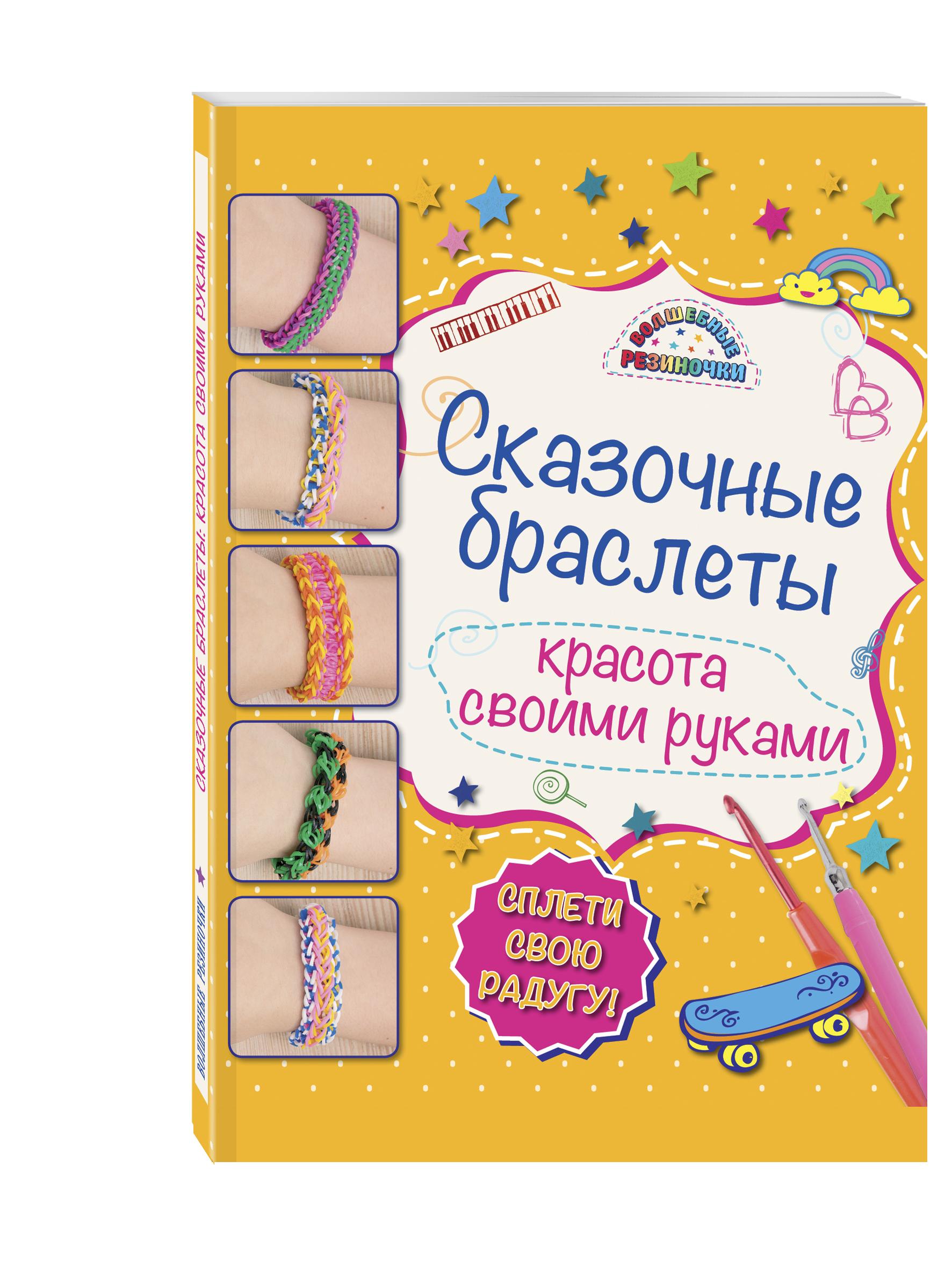 Алина Саноцкая Сказочные браслеты: красота своими руками самые популярные браслеты из резиночек