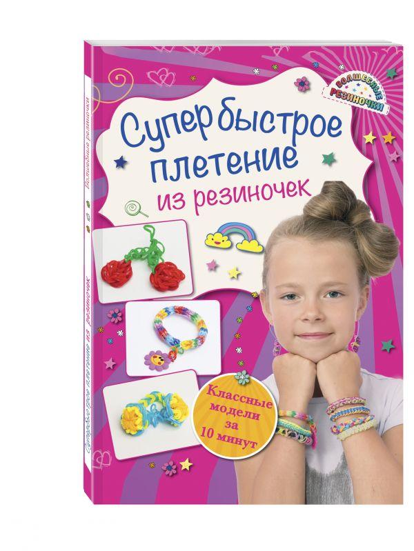 Супер быстрое плетение из резиночек: классные модели за 10 минут Скуратович К.Р.