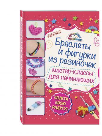 Браслеты и фигурки из резиночек: мастер-классы для начинающих Мария Крупская