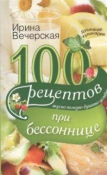 100 рецептов при бессонницы. Вкусно, полезно, душевно, целебно