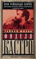 Тайная жизнь Фиделя Кастро. Шокирующие откровения личного телохранителя кубинского лидера Санчес Х.Р., Гильден А