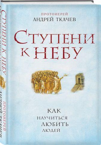 протоиерей Андрей Ткачев - Ступени к Небу. Как научиться любить людей обложка книги