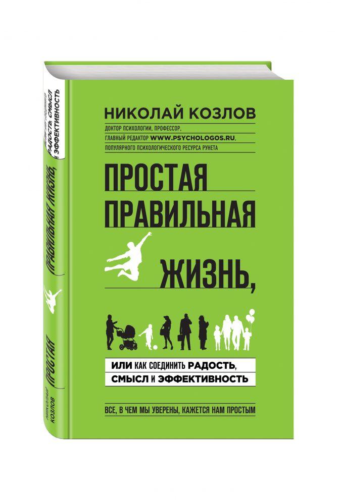 Николай Козлов - Простая правильная жизнь, или как соединить радость, смысл и эффективность обложка книги