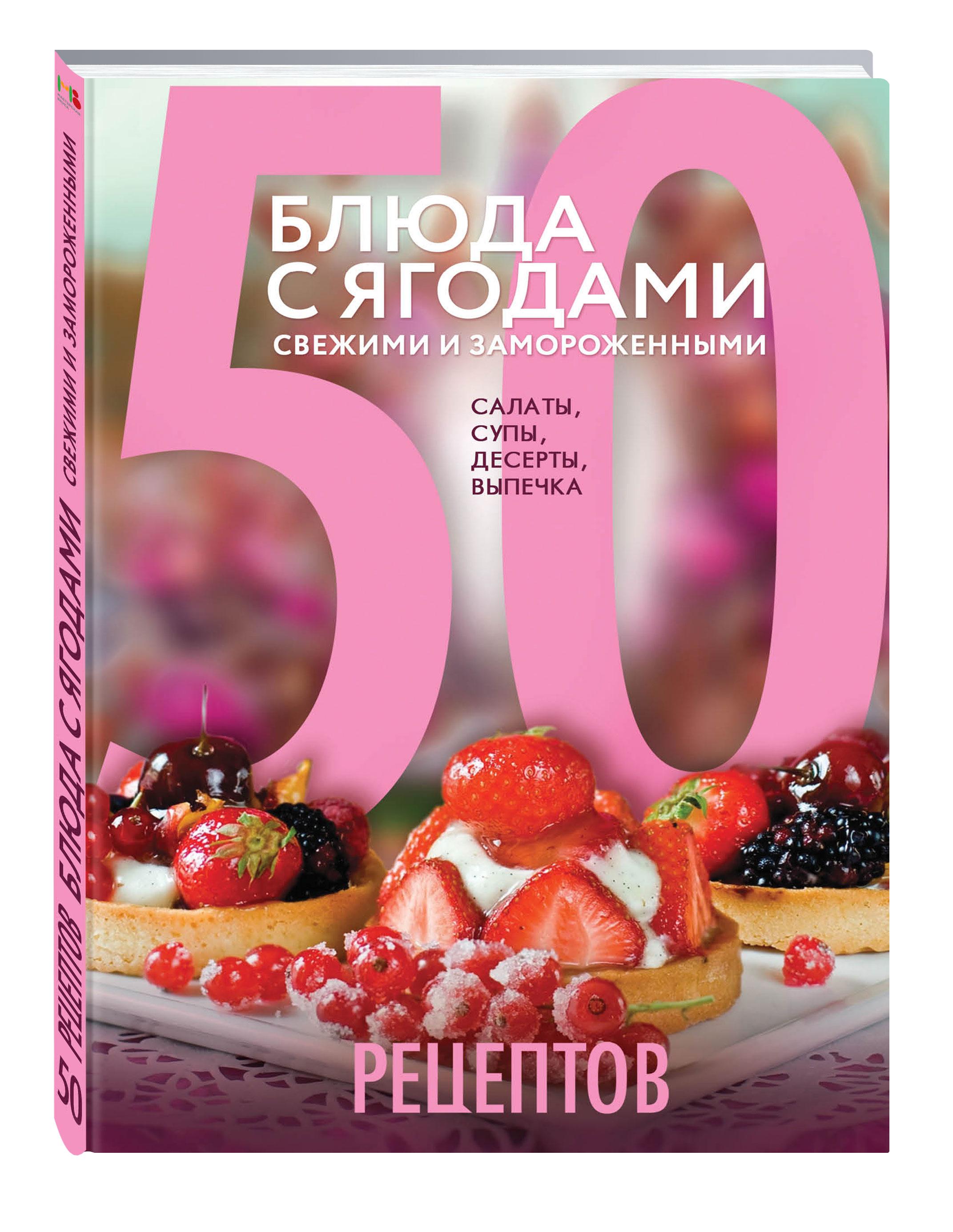 50 рецептов. Блюда с ягодами, свежими и замороженными. Салаты, супы, десерты, выпечка