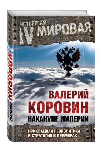 Коровин В.М. - Накануне империи: Прикладная геополитика и стратегия в примерах обложка книги