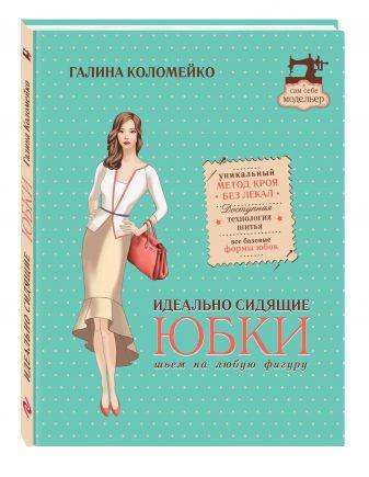 Галина Коломейко - Идеально сидящие юбки: шьем на любую фигуру обложка книги