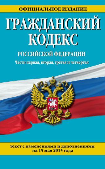 Гражданский кодекс Российской Федерации. Части первая, вторая, третья и четвертая : текст с изм. и доп. на 15 мая 2015 г.