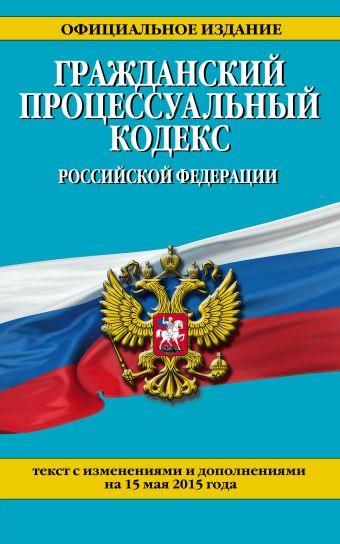 Гражданский процессуальный кодекс Российской Федерации : текст с изм. и доп. на 15 мая 2015 г.