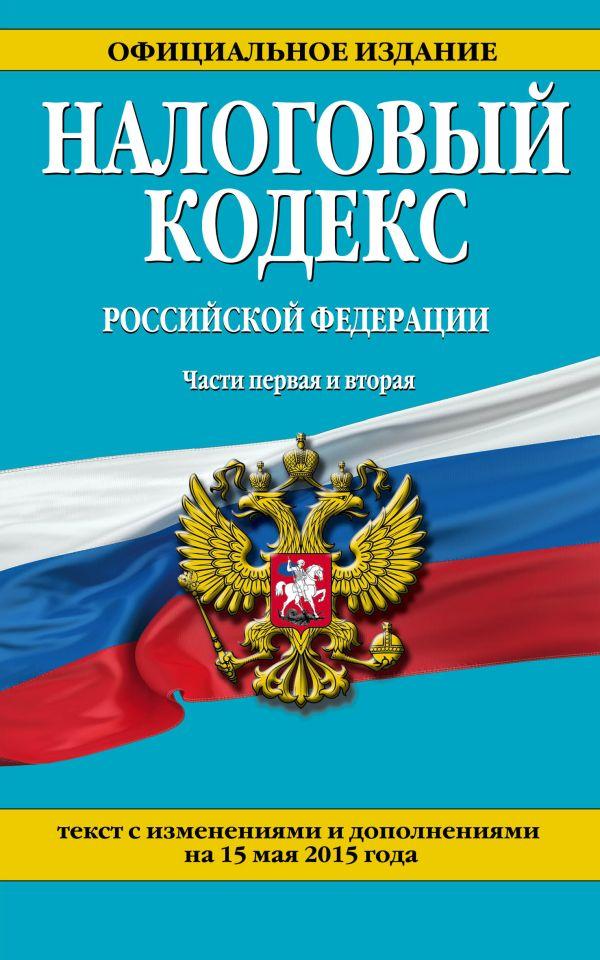 Налоговый кодекс Российской Федерации. Части первая и вторая : текст с изм. и доп. на 15 мая 2015 г.