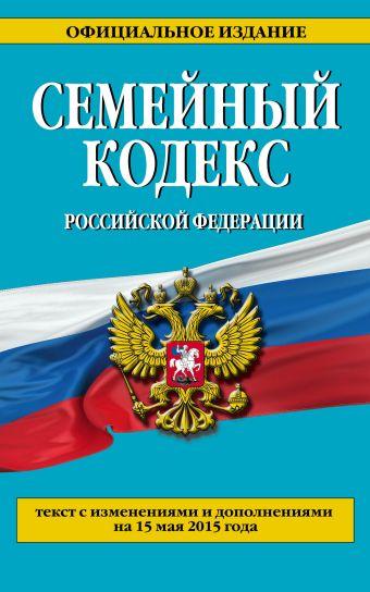 Семейный кодекс Российской Федерации : текст с изм. и доп. на 15 мая 2015 г.