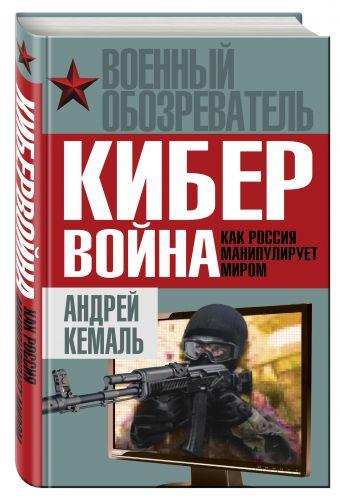 Кибервойна. Как Россия манипулирует миром Кемаль А.