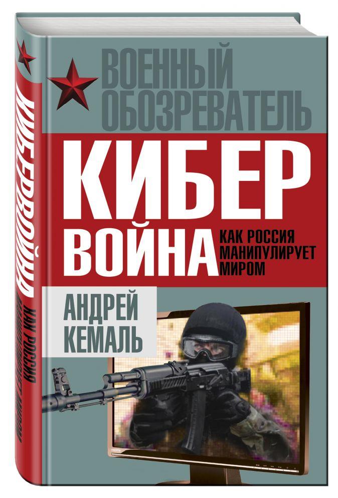 Андрей Кемаль - Кибервойна. Как Россия манипулирует миром обложка книги
