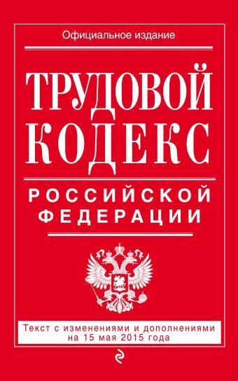 Трудовой кодекс Российской Федерации: текст с изм. и доп. на 15 мая 2015 г.