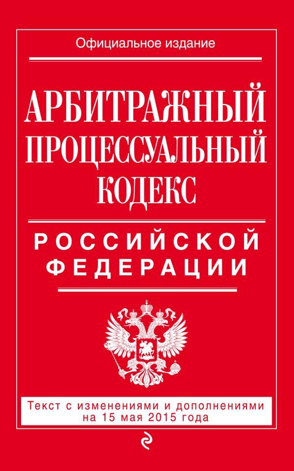 Арбитражный процессуальный кодекс Российской Федерации : текст с изм. и доп. на 15 мая 2015 г.