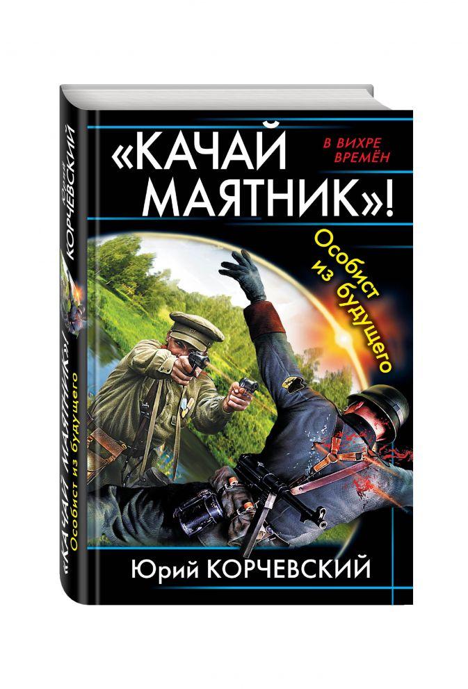 Корчевский Ю.Г. - «Качай маятник»! Особист из будущего обложка книги