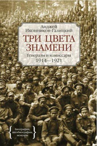 Три цвета знамени. Генералы и комиссары 1914-1921 Персона Иконников-Галицкий А.