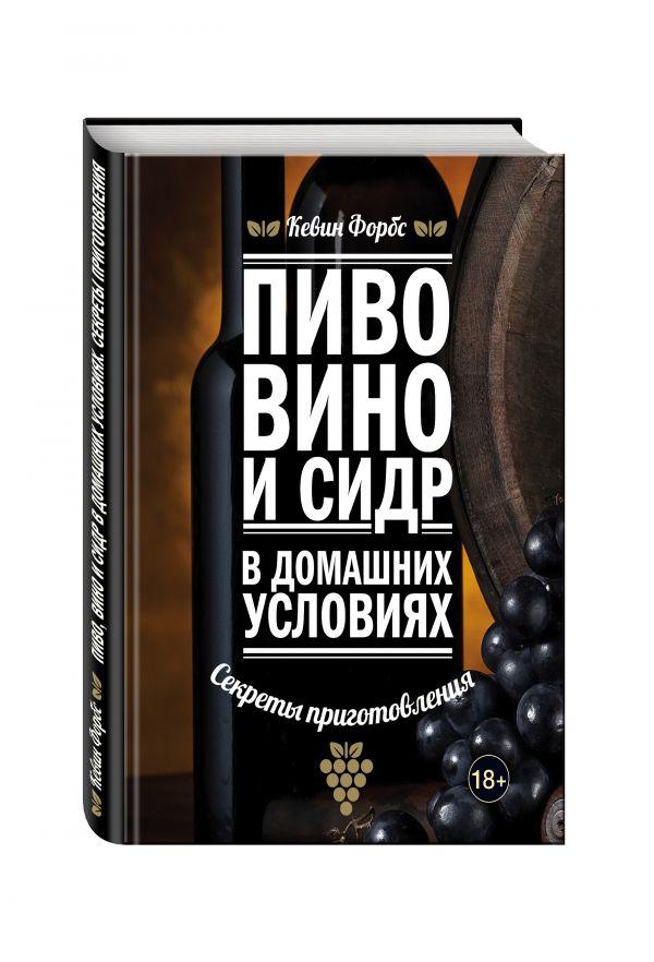 Kevin Forbes Пиво, вино и сидр в домашних условиях. Секреты приготовления