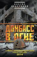 Донбасс в огне: хроники необъявленной войны. Апрель-сентябрь 2014