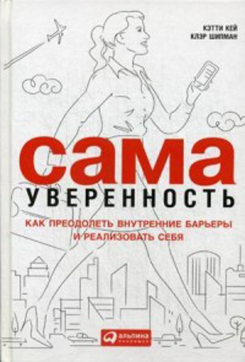 Кей К.,Шипман К. Сама уверенность: Как преодолеть внутренние барьеры и реализовать себя цена и фото