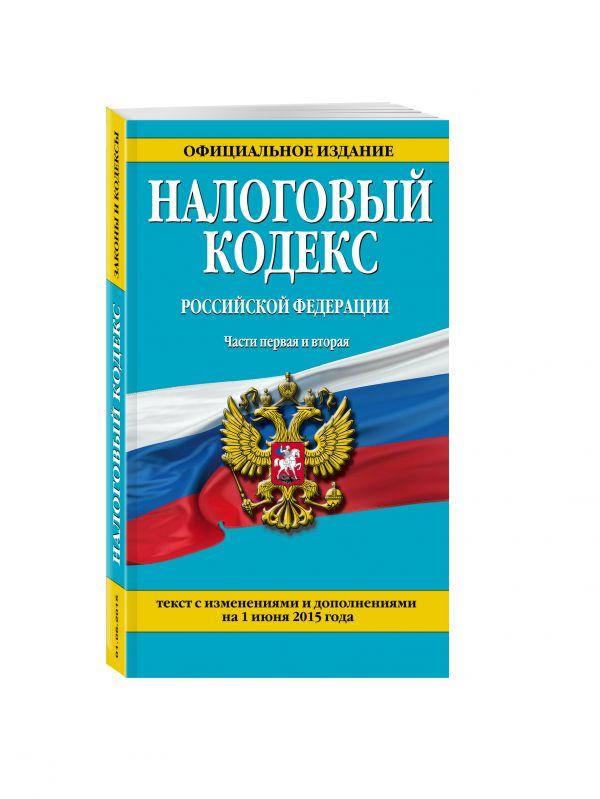 Налоговый кодекс Российской Федерации. Части первая и вторая : текст с изм. и доп. на 1 июня 2015 г.