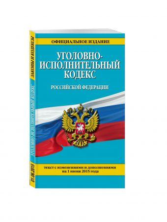 Уголовно-исполнительный кодекс Российской Федерации : текст с изм. и доп. на 1 июня 2015 г.