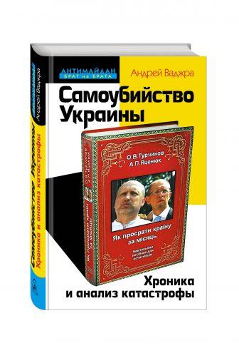 Андрей Ваджра - Самоубийство Украины. Хроника и анализ катастрофы обложка книги