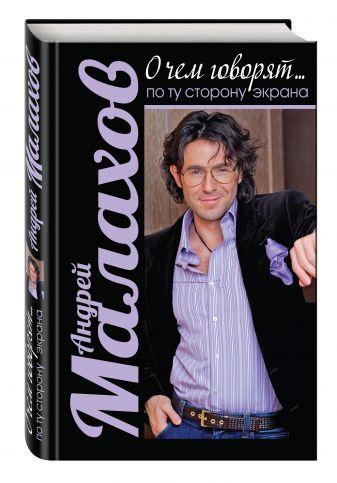 Андрей Малахов - О чем говорят. По ту сторону экрана обложка книги